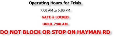 Operating Hours for Trials 7:00 AM to 6:00 PM GATE is LOCKED  UNTIL 7:00 AM DO NOT BLOCK OR STOP ON HAYMAN RD